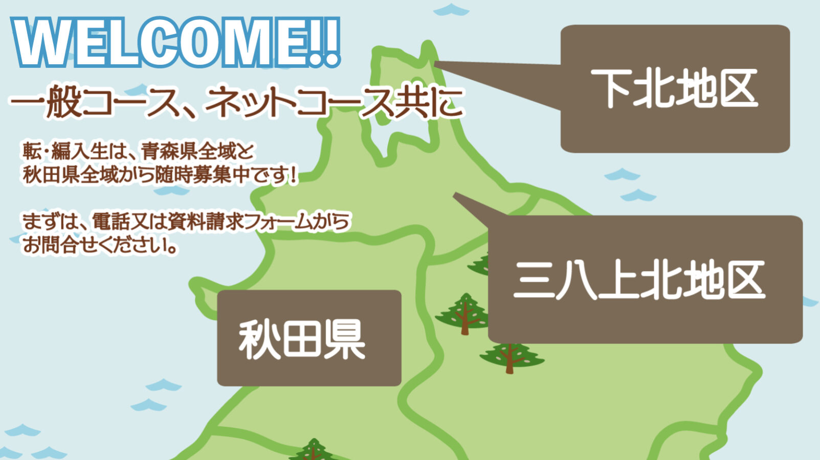 一般コース、ネットコース共に転・編入生は、青森県全域と 秋田県全域から随時募集中です! まずは、電話又は資料請求フォームから お問合せください。